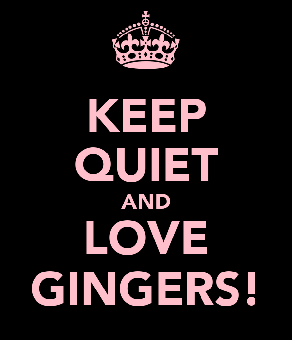 KEEP QUIET AND LOVE GINGERS!