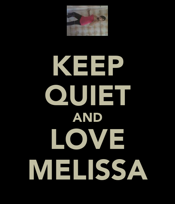 KEEP QUIET AND LOVE MELISSA