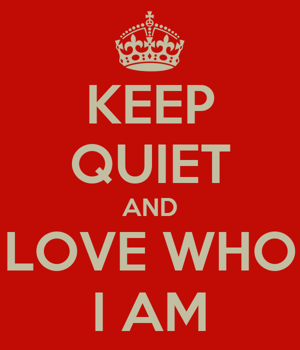 KEEP QUIET AND LOVE WHO I AM
