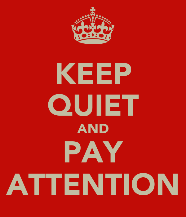 KEEP QUIET AND PAY ATTENTION