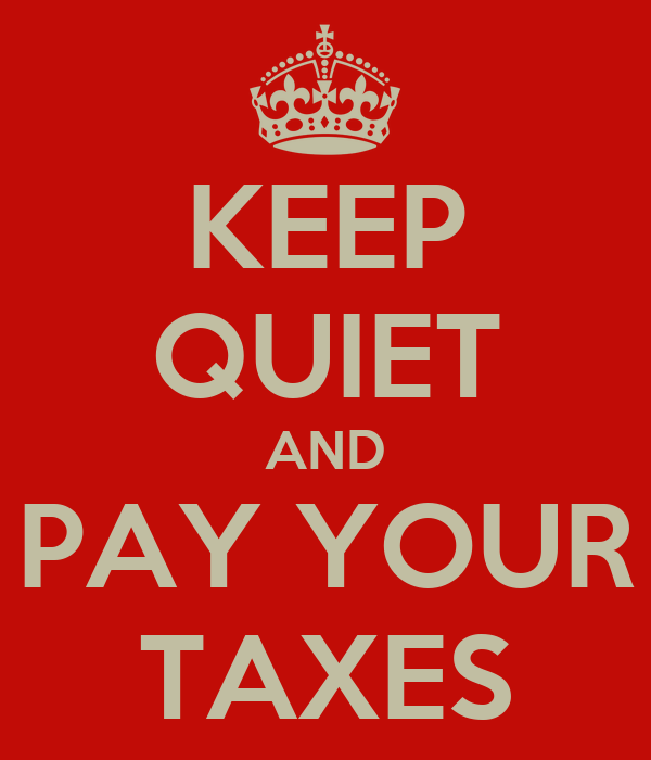 KEEP QUIET AND PAY YOUR TAXES