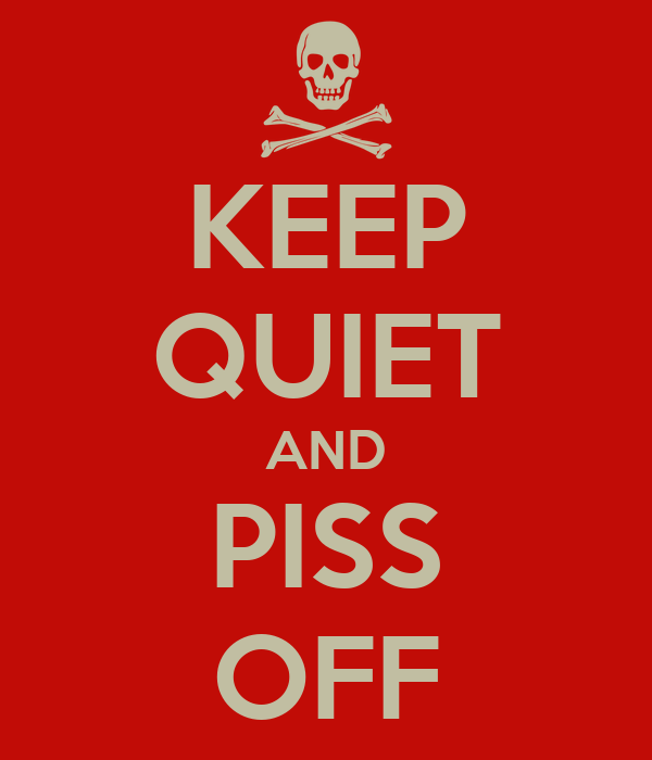 KEEP QUIET AND PISS OFF