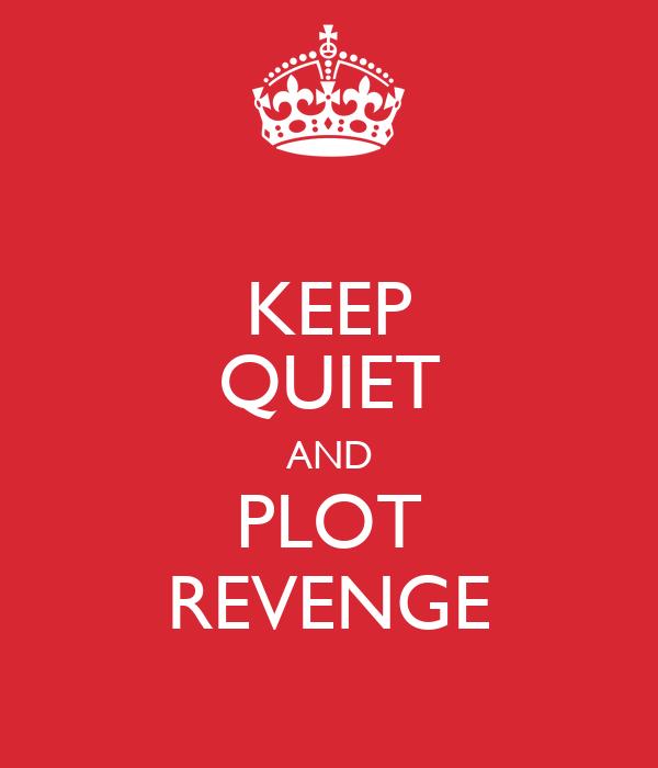 KEEP QUIET AND PLOT REVENGE