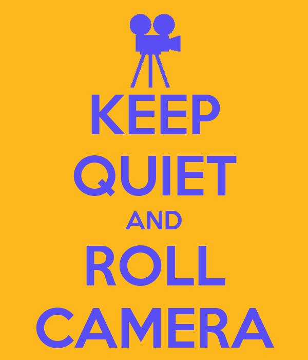 KEEP QUIET AND ROLL CAMERA