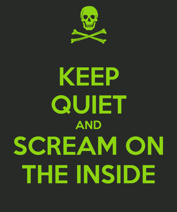KEEP QUIET AND SCREAM ON THE INSIDE