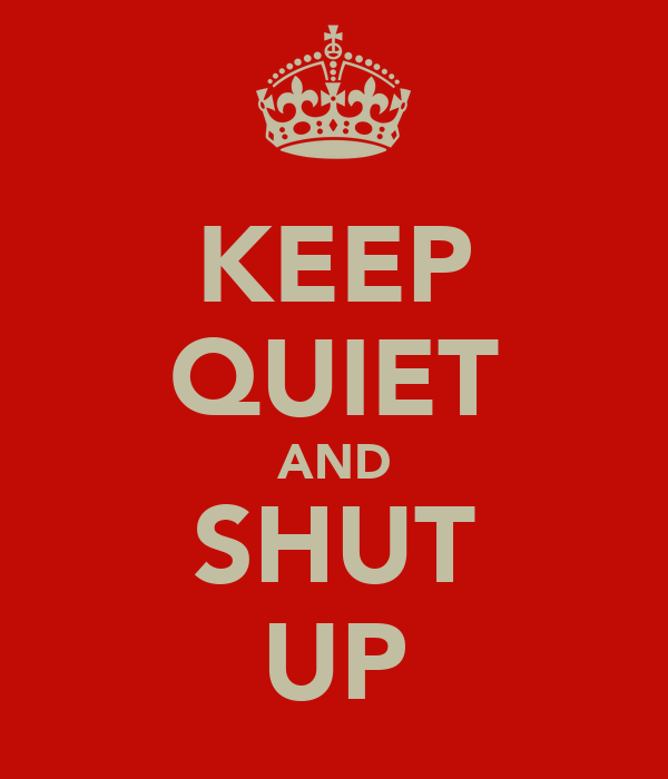 KEEP QUIET AND SHUT UP