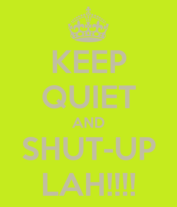 KEEP QUIET AND SHUT-UP LAH!!!!
