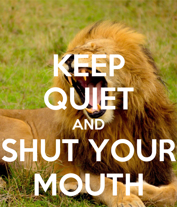 KEEP QUIET AND SHUT YOUR MOUTH