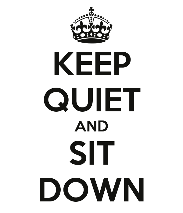 KEEP QUIET AND SIT DOWN