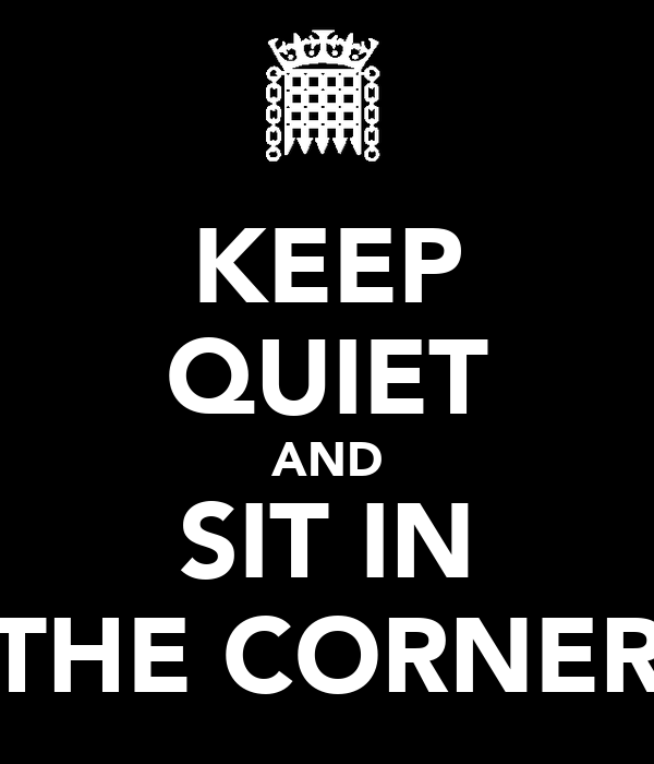 KEEP QUIET AND SIT IN THE CORNER
