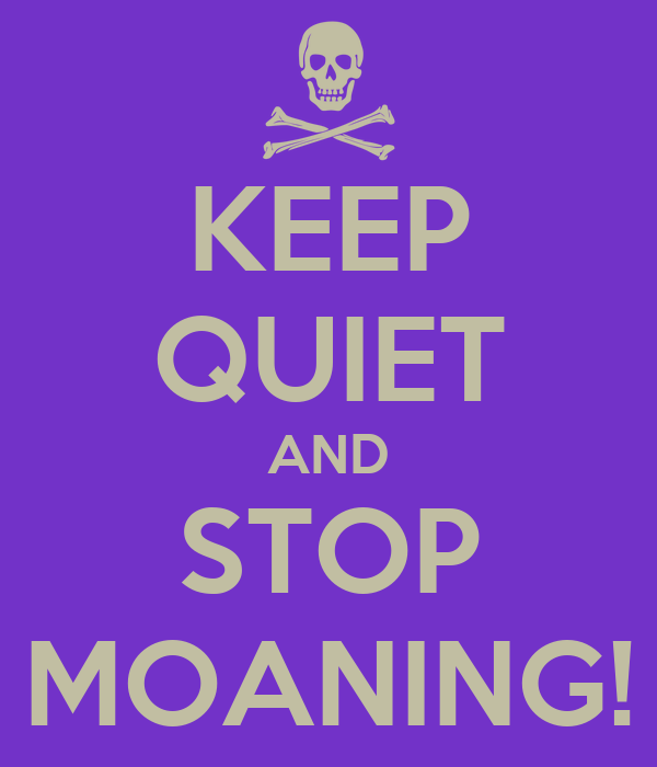 KEEP QUIET AND STOP MOANING!