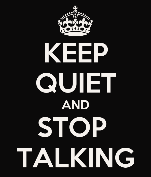 KEEP QUIET AND STOP  TALKING