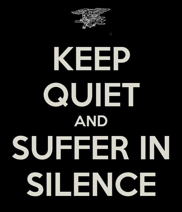 KEEP QUIET AND SUFFER IN SILENCE