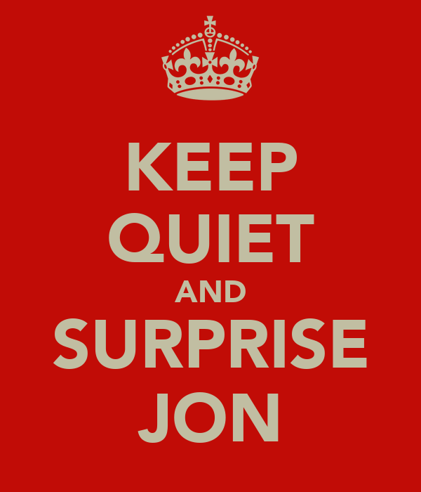 KEEP QUIET AND SURPRISE JON