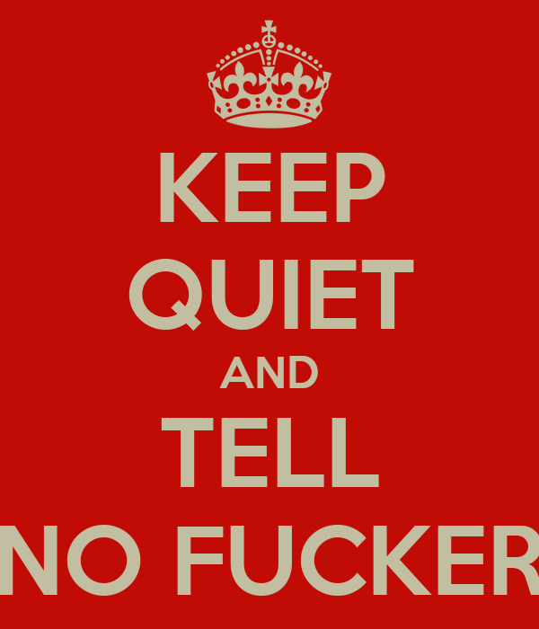 KEEP QUIET AND TELL NO FUCKER