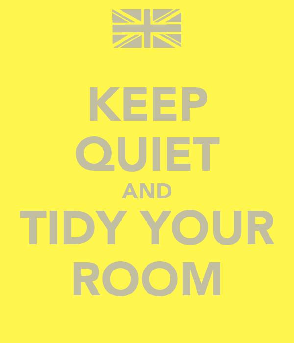 KEEP QUIET AND TIDY YOUR ROOM