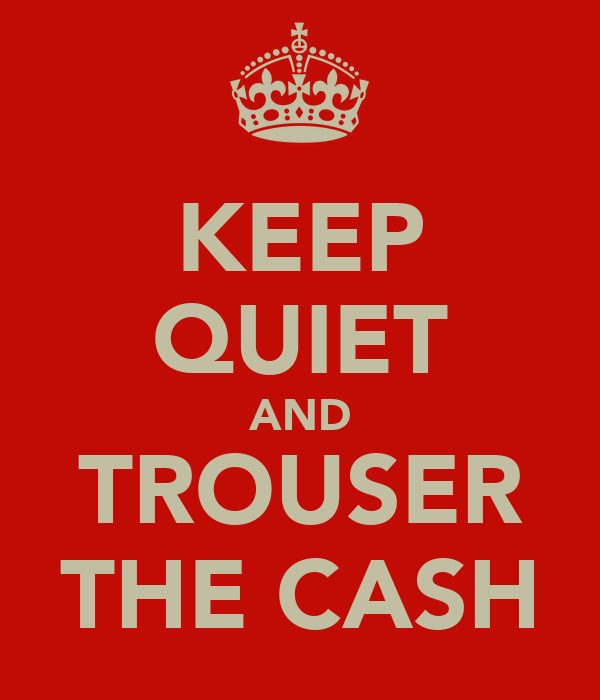 KEEP QUIET AND TROUSER THE CASH