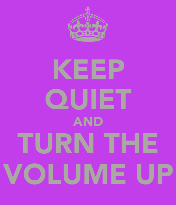 KEEP QUIET AND TURN THE VOLUME UP