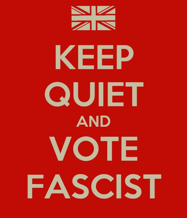 KEEP QUIET AND VOTE FASCIST