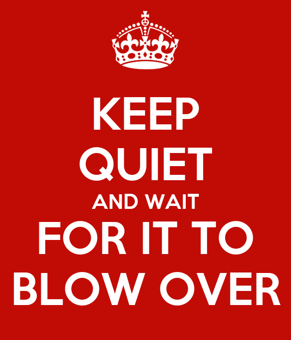 KEEP QUIET AND WAIT FOR IT TO BLOW OVER