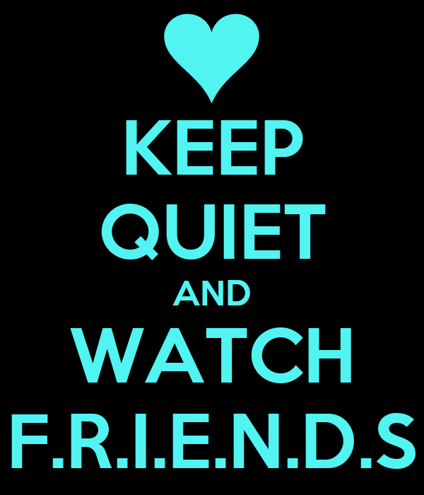 KEEP QUIET AND WATCH F.R.I.E.N.D.S