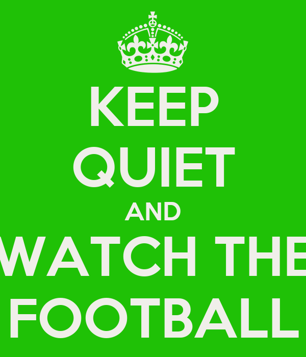 KEEP QUIET AND WATCH THE FOOTBALL