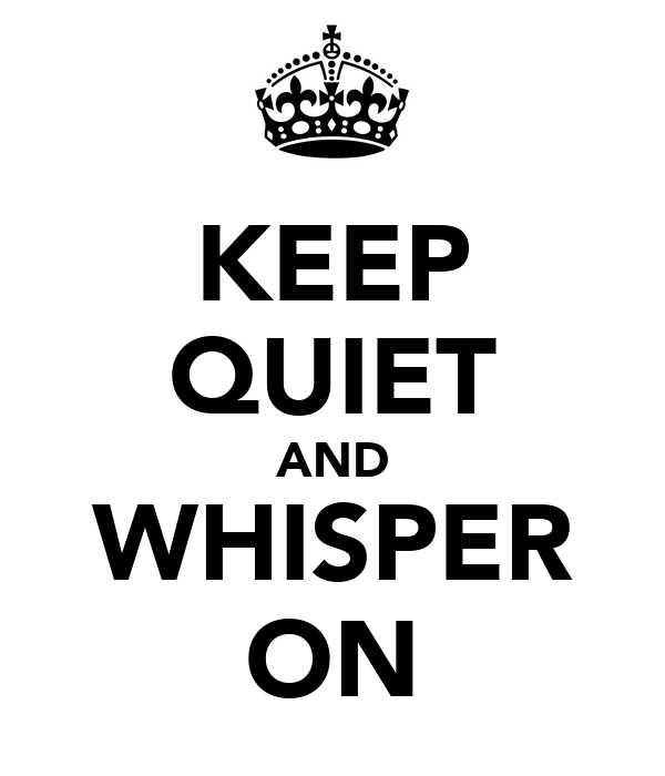 KEEP QUIET AND WHISPER ON