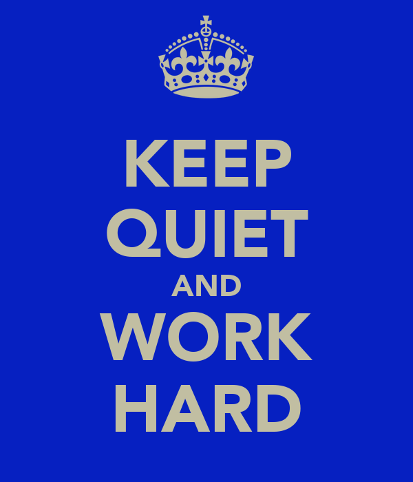 KEEP QUIET AND WORK HARD
