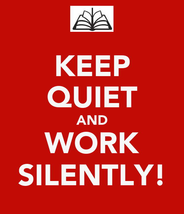KEEP QUIET AND WORK SILENTLY!