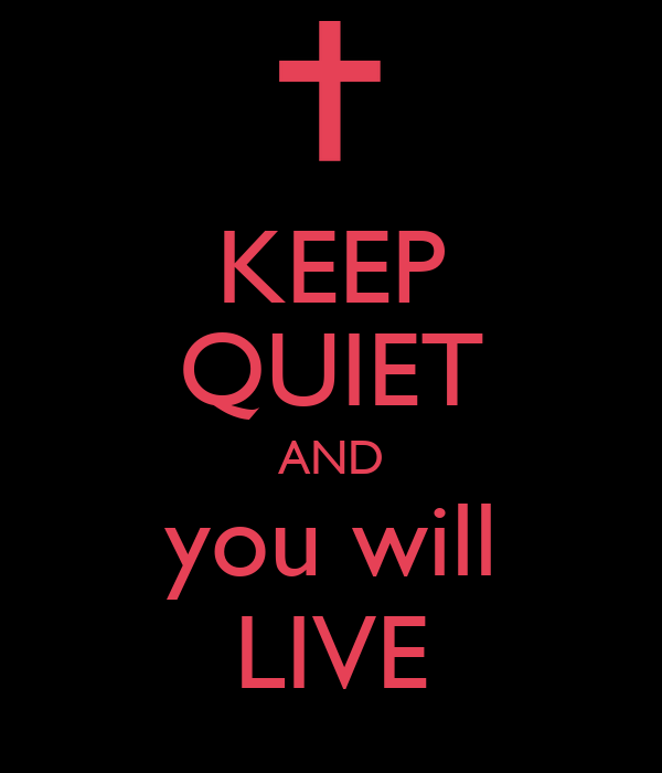 KEEP QUIET AND you will LIVE