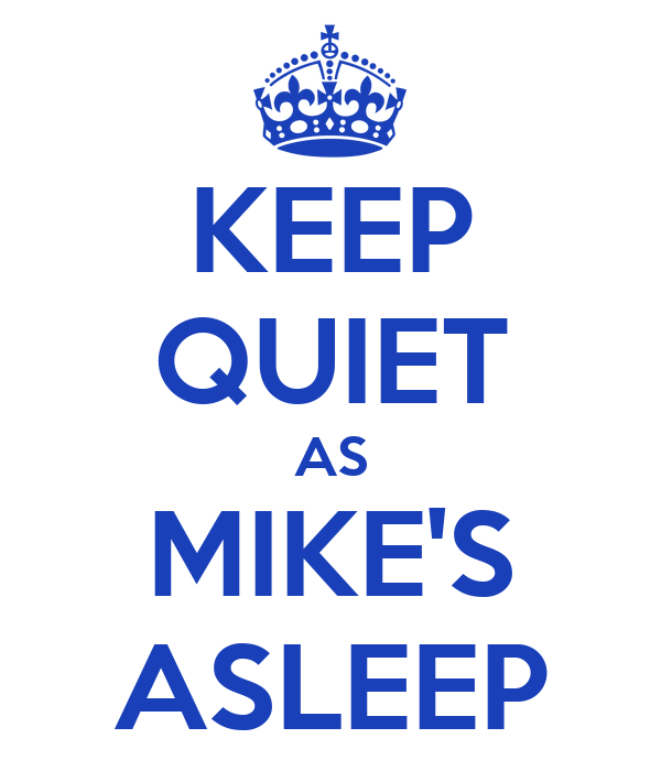 KEEP QUIET AS MIKE'S ASLEEP