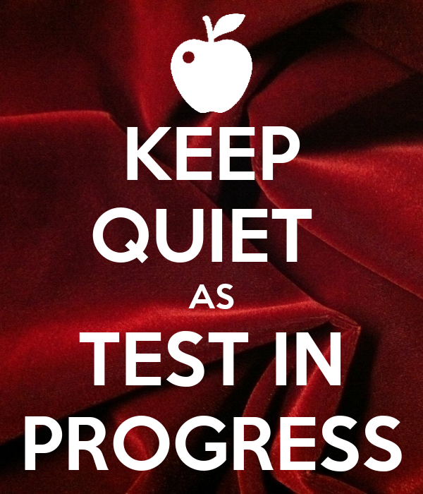 KEEP QUIET  AS TEST IN PROGRESS