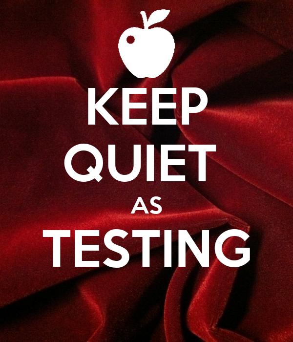 KEEP QUIET  AS TESTING