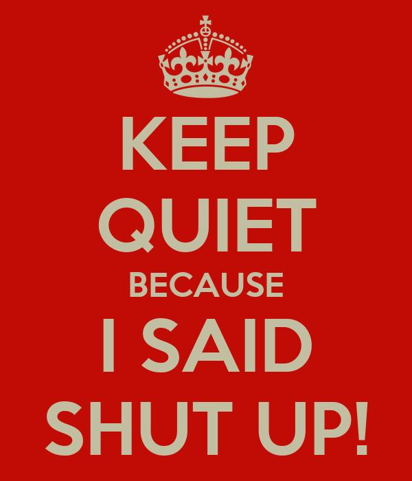 KEEP QUIET BECAUSE I SAID SHUT UP!