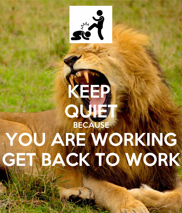 KEEP  QUIET BECAUSE YOU ARE WORKING GET BACK TO WORK