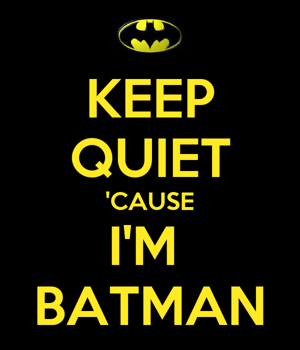 KEEP QUIET 'CAUSE I'M  BATMAN