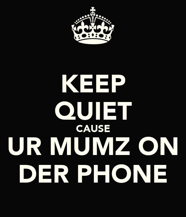 KEEP QUIET CAUSE UR MUMZ ON DER PHONE