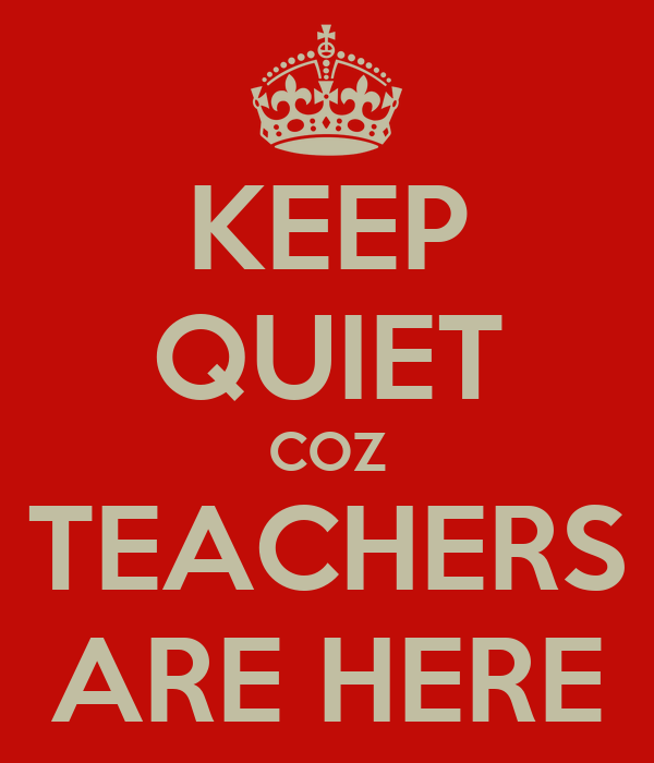 KEEP QUIET COZ TEACHERS ARE HERE