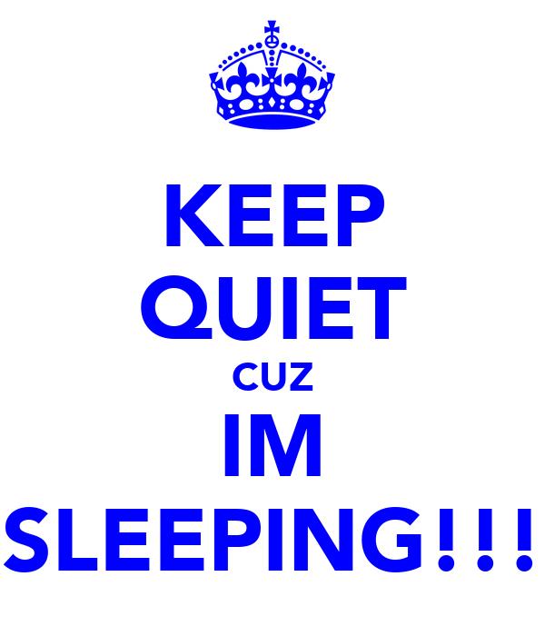 KEEP QUIET CUZ IM SLEEPING!!!