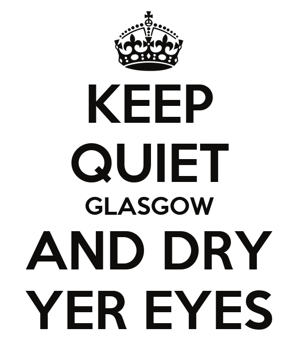 KEEP QUIET GLASGOW AND DRY YER EYES