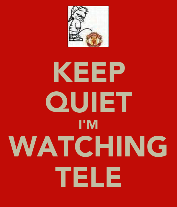 KEEP QUIET I'M WATCHING TELE