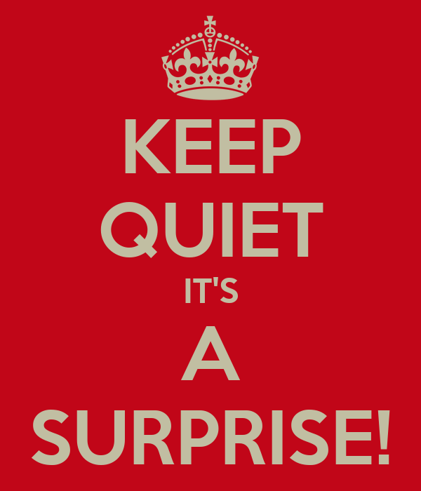 KEEP QUIET IT'S A SURPRISE!