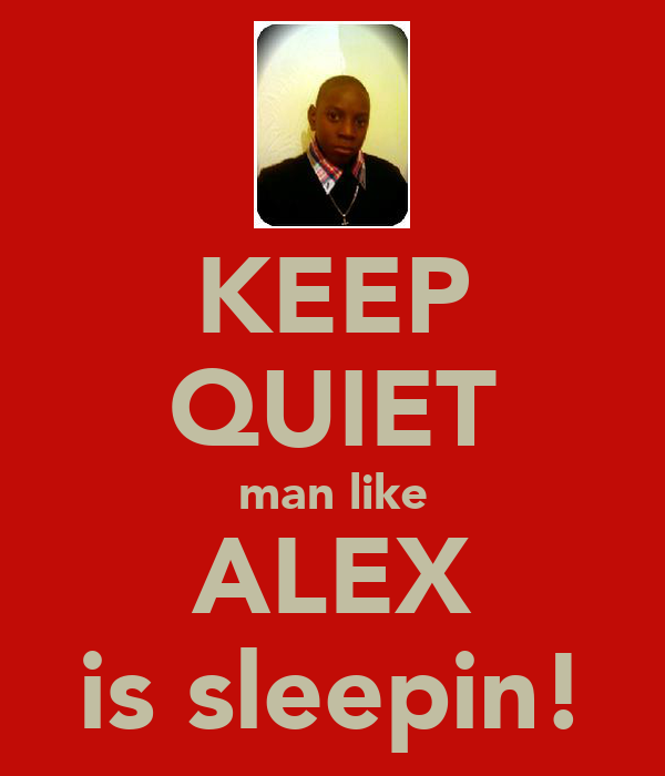 KEEP QUIET man like ALEX is sleepin!