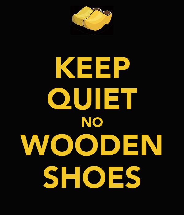 KEEP QUIET NO WOODEN SHOES