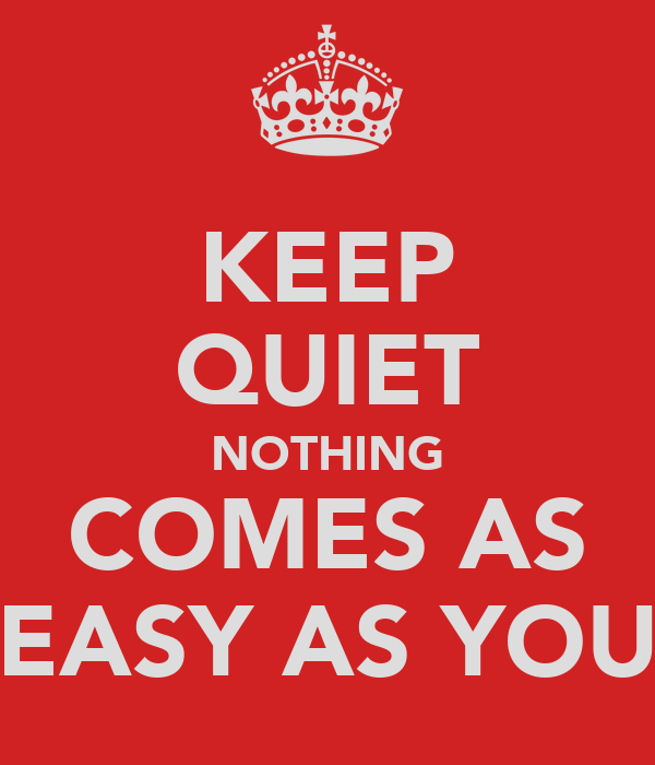 KEEP QUIET NOTHING COMES AS EASY AS YOU