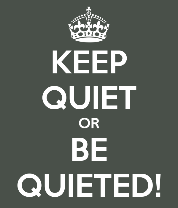 KEEP QUIET OR BE QUIETED!