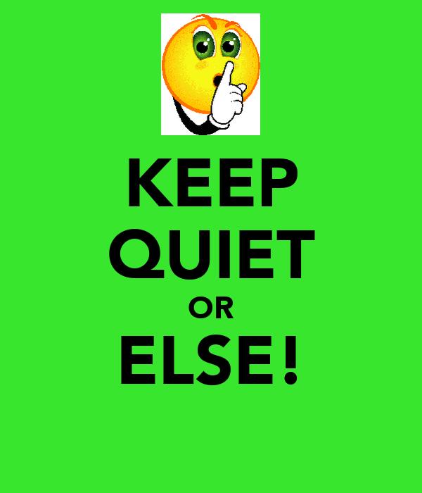 KEEP QUIET OR ELSE!