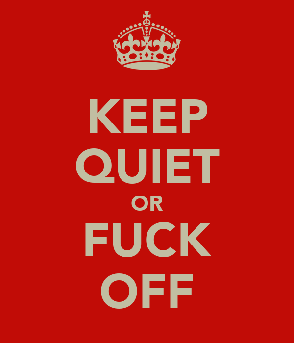 KEEP QUIET OR FUCK OFF