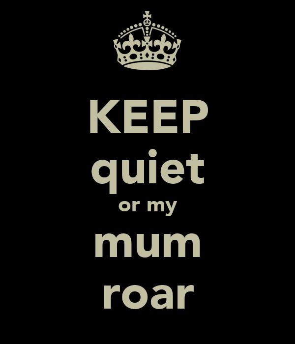 KEEP quiet or my mum roar