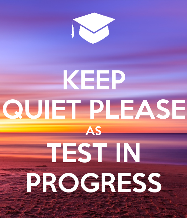 KEEP QUIET PLEASE AS TEST IN PROGRESS